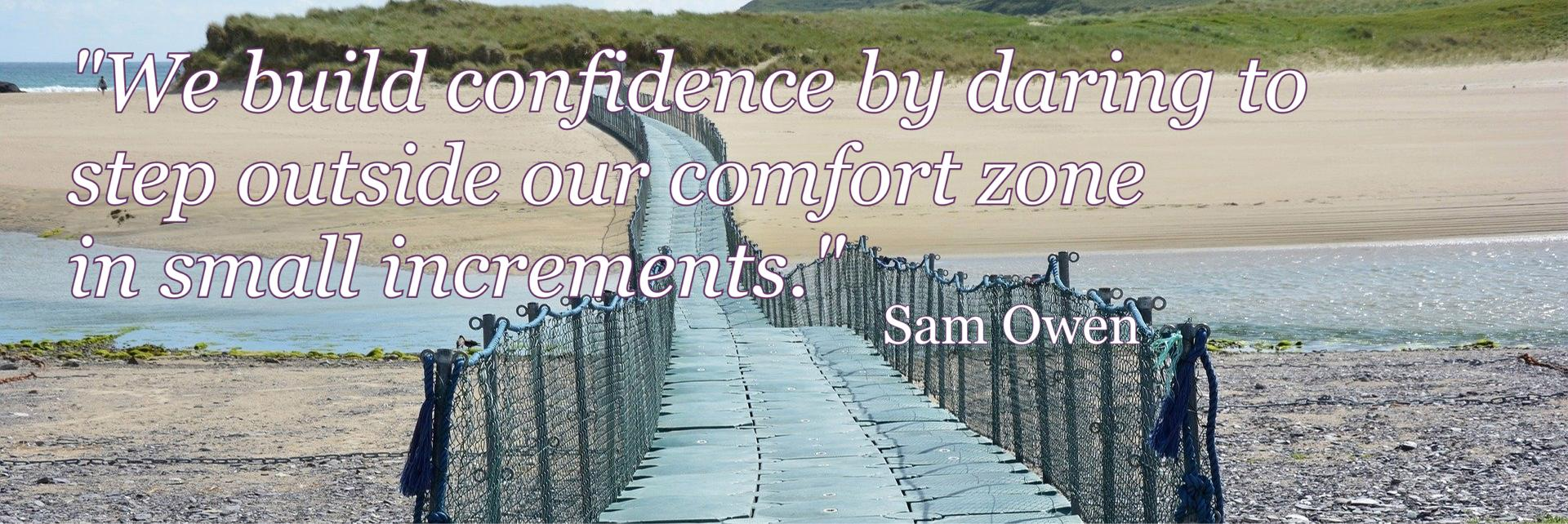 """We build confidence by daring to  step outside our comfort zone  in small increments.""  - Sam Owen. DML Counselling & Psychotherapy, County Wexford, Ireland"