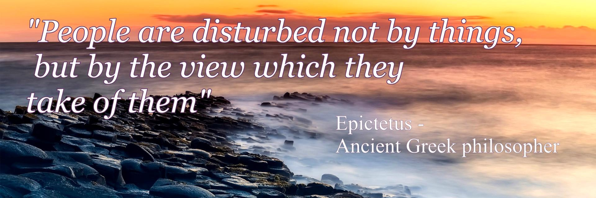 """People are disturbed not by things,  but by the view which they  take of them""  -  Epictetus -  Ancient Greek philosopher. DML Counselling & Psychotherapy, County Wexford, Ireland"